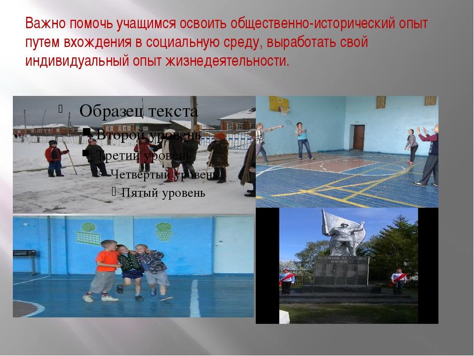 Важно помочь учащимся освоить общественно-исторический опыт путем вхождения...