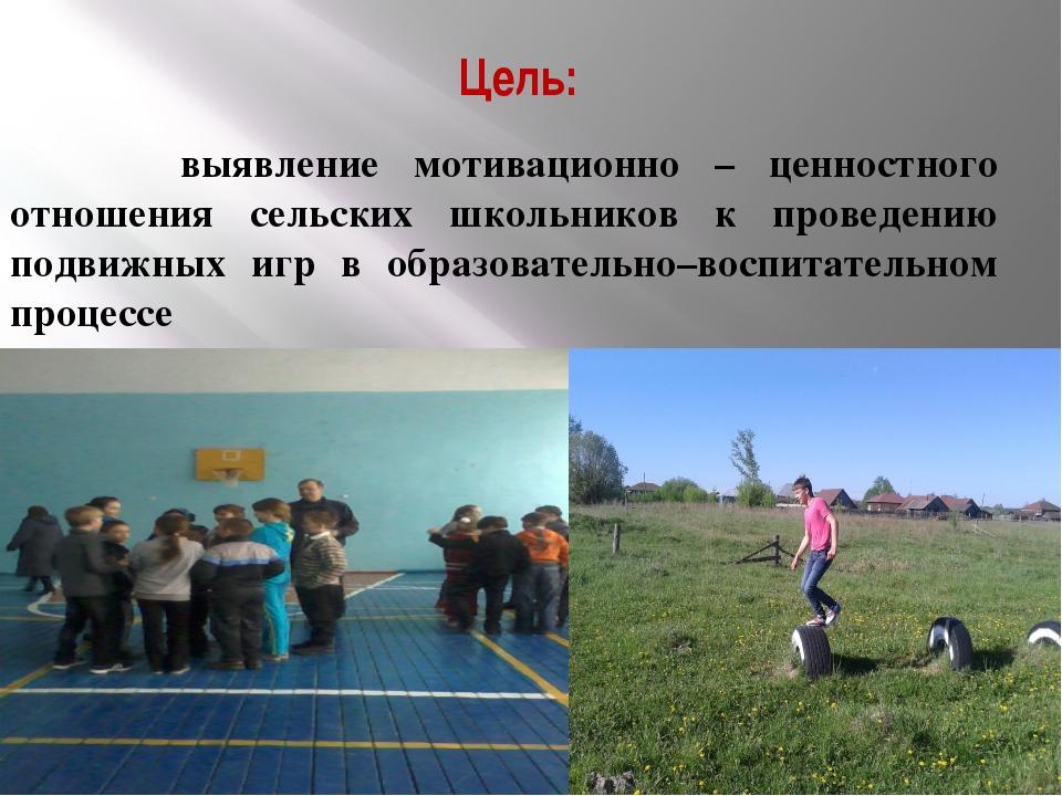 Цель: выявление мотивационно – ценностного отношения сельских школьников к пр...