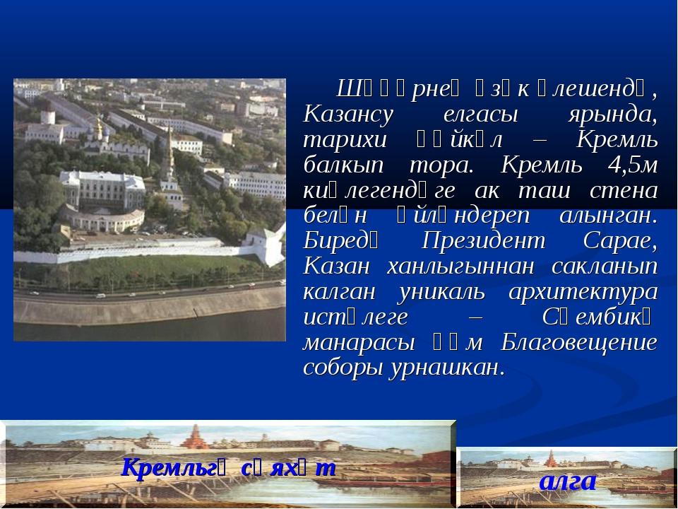 Шәһәрнең үзәк өлешендә, Казансу елгасы ярында, тарихи һәйкәл – Кремль балкып...