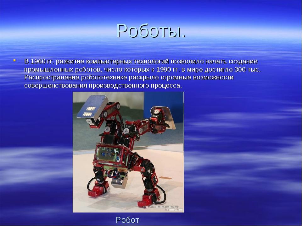Роботы. В 1960 гг. развитие компьютерных технологий позволило начать создани...