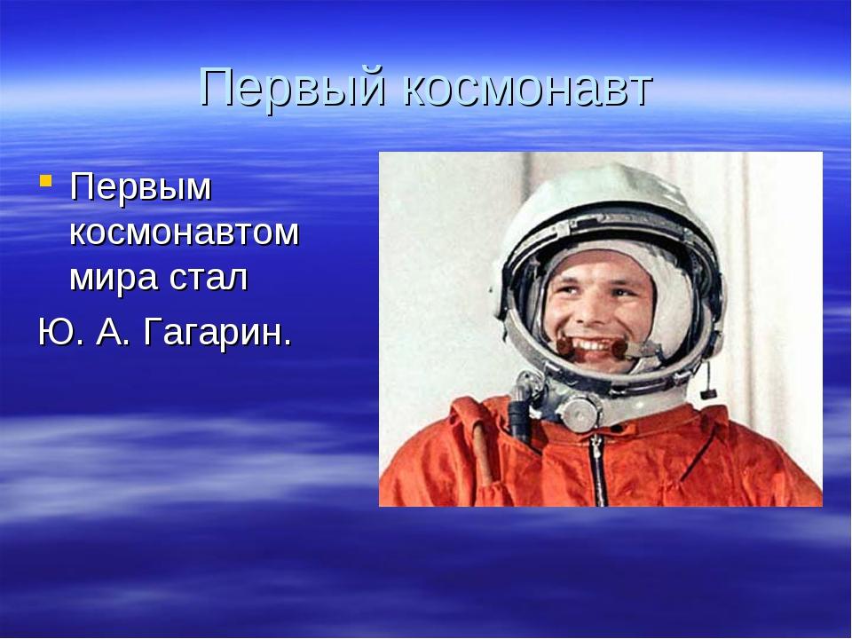 Первый космонавт Первым космонавтом мира стал  Ю. А. Гагарин.