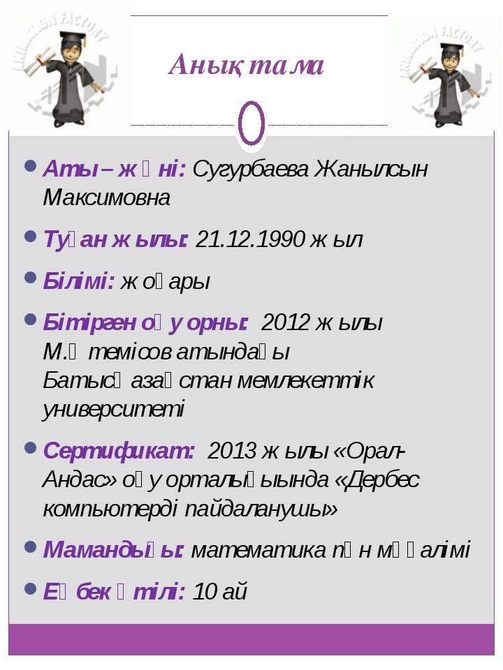 Анықтама Аты – жөні: Сугурбаева Жанылсын Максимовна Туған жылы: 21.12.1990 жы...