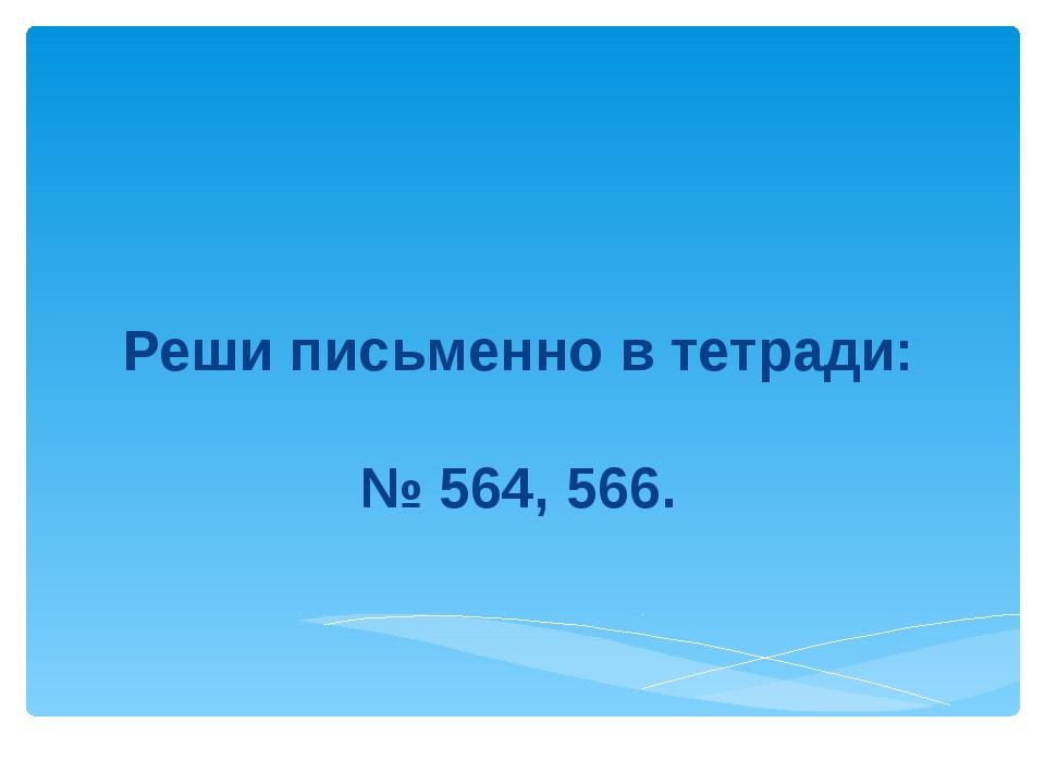 Реши письменно в тетради: № 564, 566.