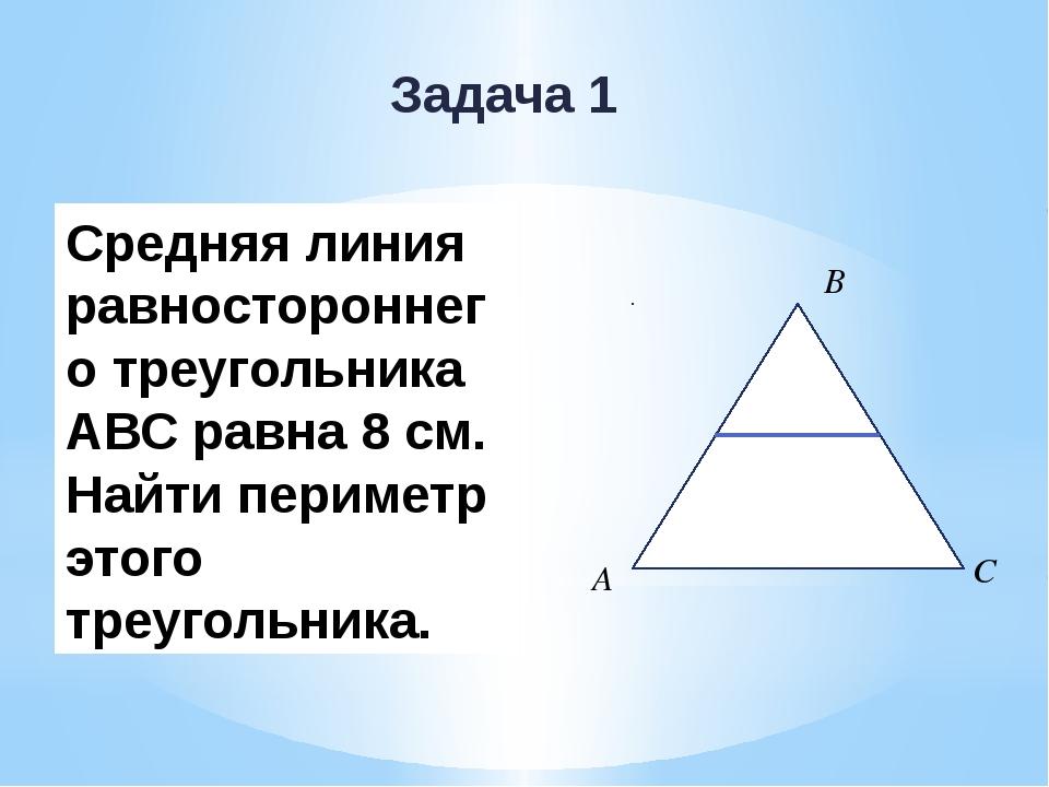 Задача 1 Средняя линия равностороннего треугольника АВС равна 8 см. Найти пер...