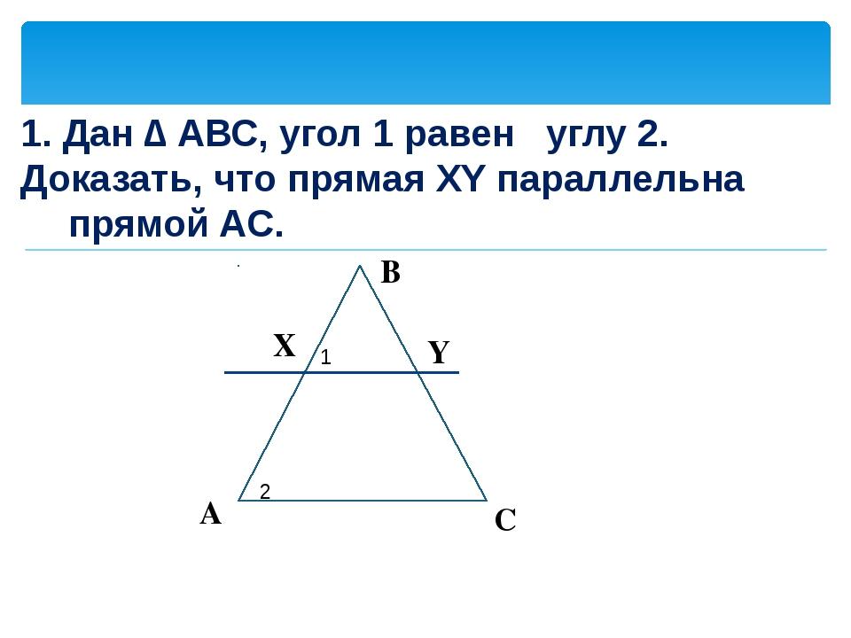 1. Дан ∆ АВС, угол 1 равен углу 2. Доказать, что прямая XY параллельна прямо...