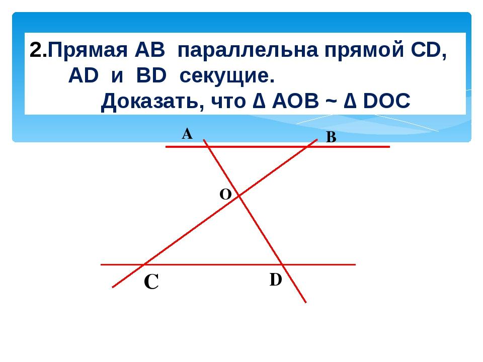 Прямая АВ параллельна прямой CD, AD и BD секущие. Доказать, что ∆ АОВ ~ ∆ DO...