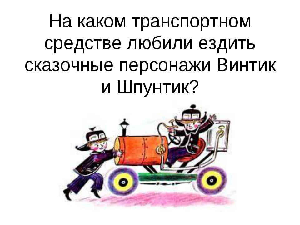 На каком транспортном средстве любили ездить сказочные персонажи Винтик и Шпу...