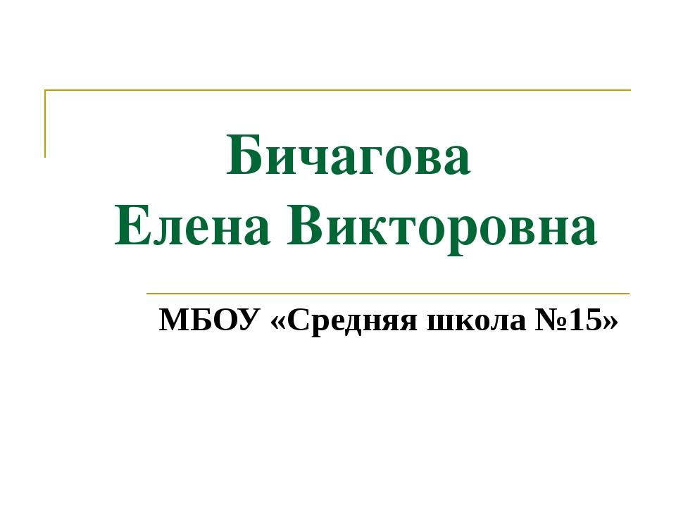 Бичагова Елена Викторовна МБОУ «Средняя школа №15»