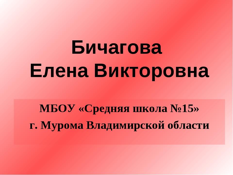 Бичагова Елена Викторовна МБОУ «Средняя школа №15» г. Мурома Владимирской обл...