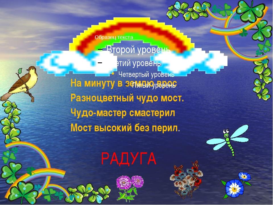 РАДУГА На минуту в землю врос Разноцветный чудо мост. Чудо-мастер смастери...
