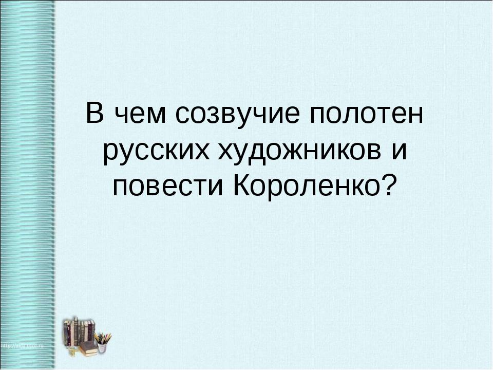 В чем созвучие полотен русских художников и повести Короленко?