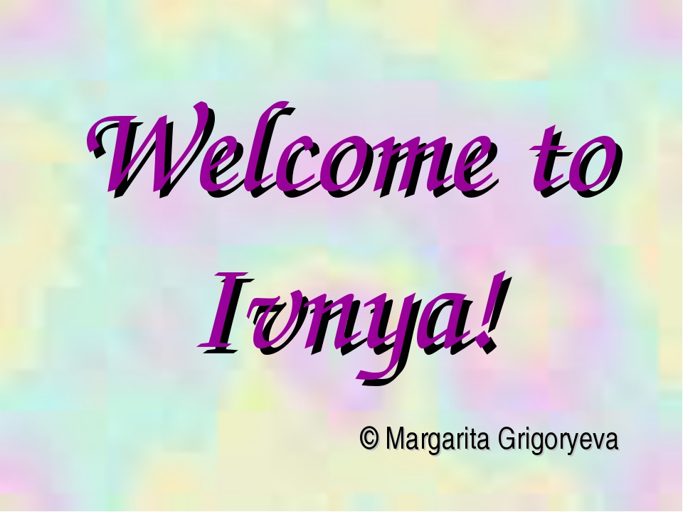 Welcome to Ivnya! © Margarita Grigoryeva