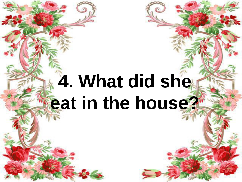 4. What did she eat in the house?