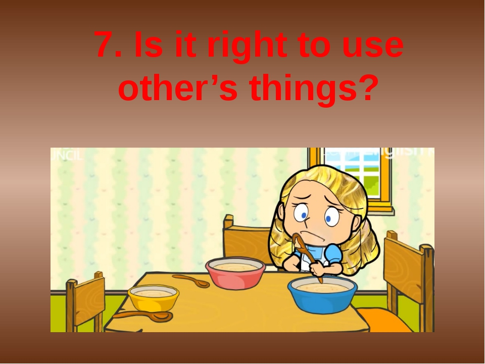 7. Is it right to use other's things?