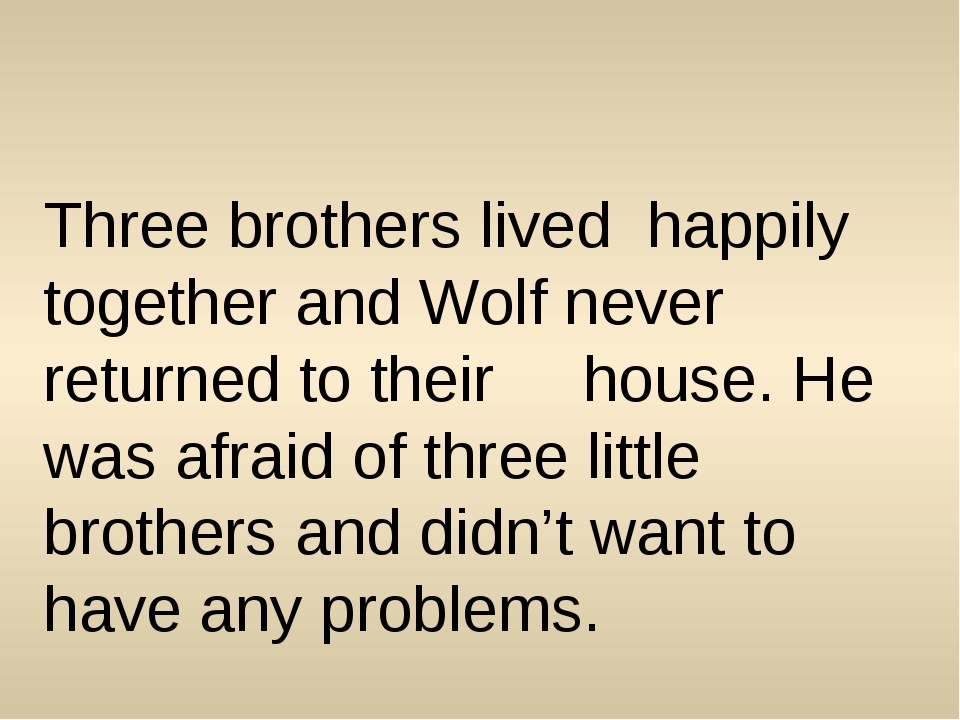 Three brothers lived happily together and Wolf never returned to their house....