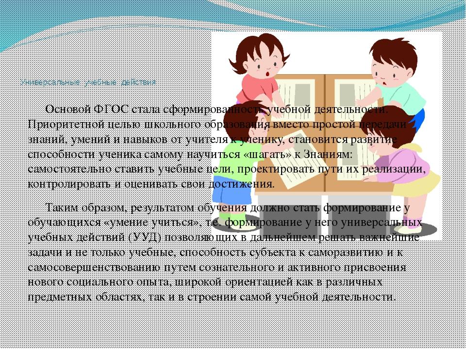 Универсальные учебные действия Основой ФГОС стала сформированность учебной де...