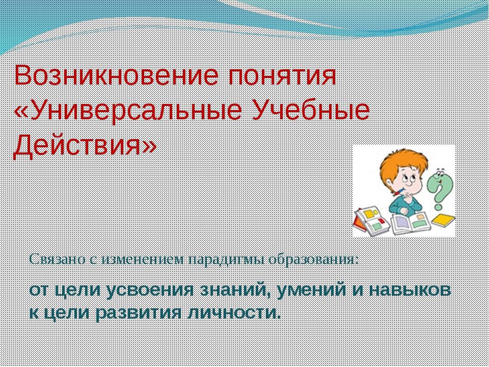 Возникновение понятия «Универсальные Учебные Действия» Связано с изменением п...