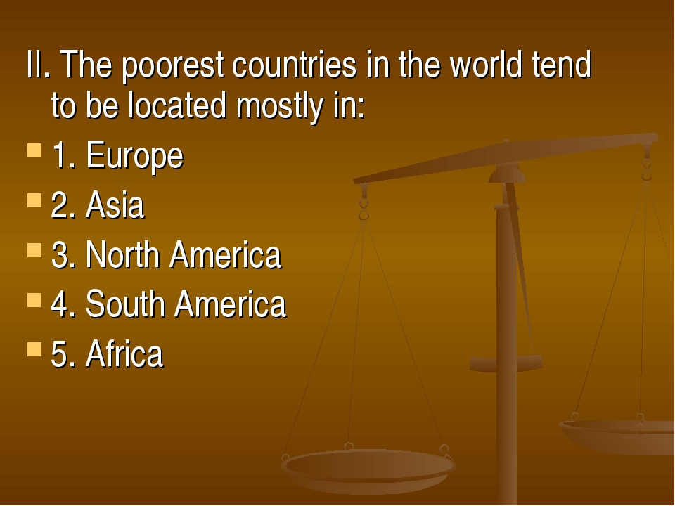 II. The poorest countries in the world tend to be located mostly in: 1. Europ...