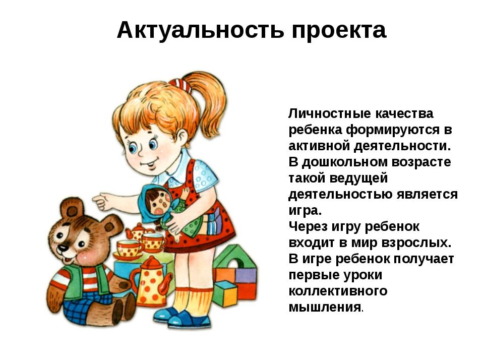 Актуальность проекта Личностные качества ребенка формируются в активной деяте...