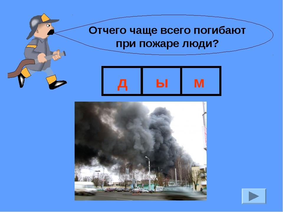 Отчего чаще всего погибают при пожаре люди? д ы м