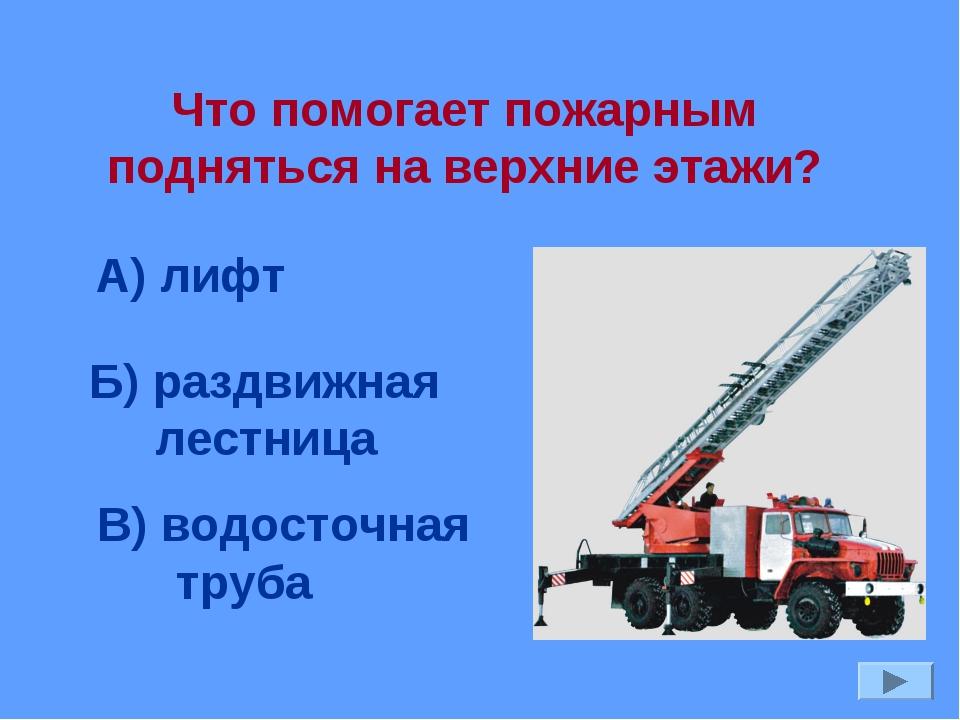 Что помогает пожарным подняться на верхние этажи? А) лифт Б) раздвижная лестн...