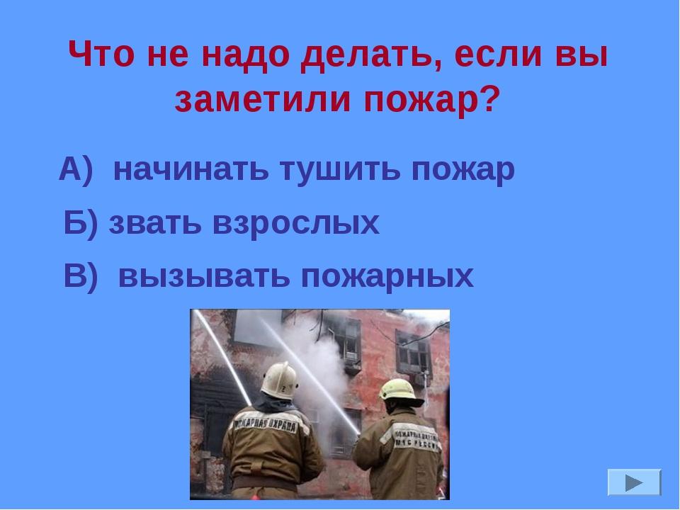 Что не надо делать, если вы заметили пожар? А) начинать тушить пожар Б) звать...