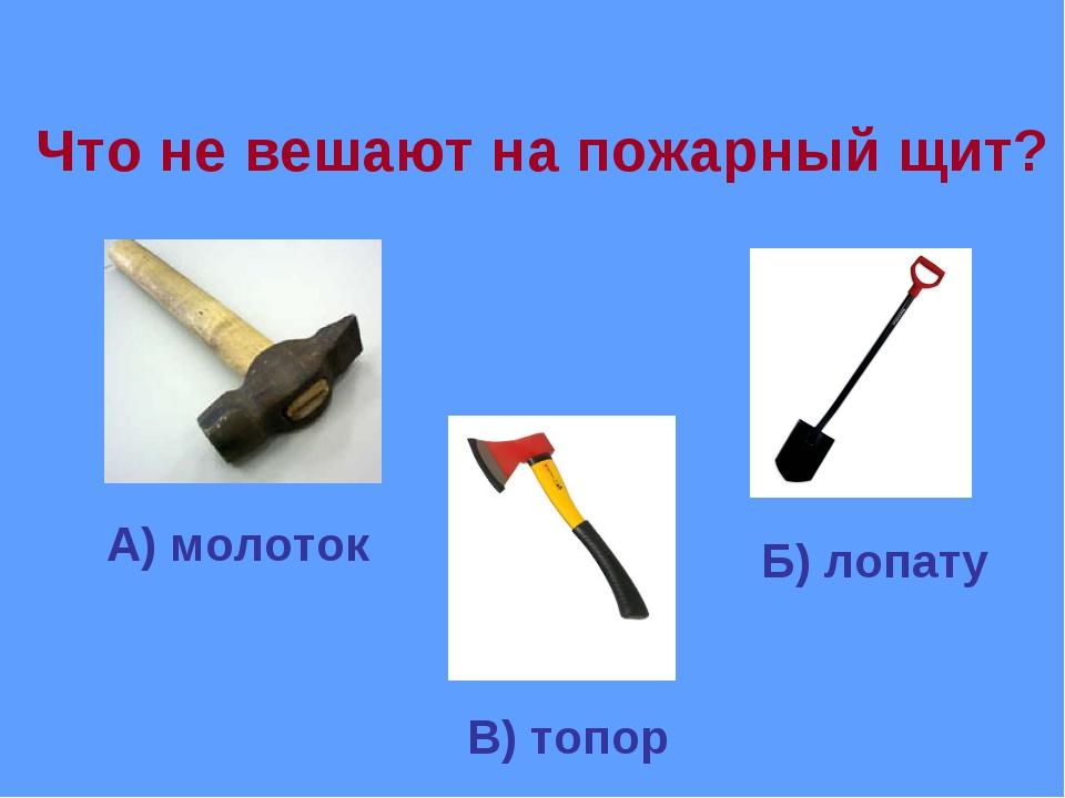 Что не вешают на пожарный щит? Б) лопату А) молоток В) топор