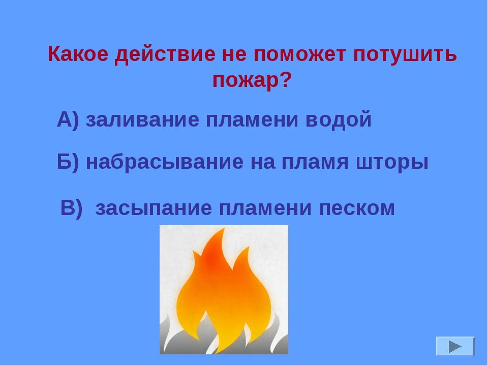 Б) набрасывание на пламя шторы Какое действие не поможет потушить пожар? А) з...