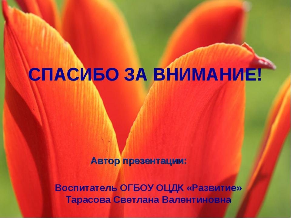 Автор презентации: Воспитатель ОГБОУ ОЦДК «Развитие» Тарасова Светлана Валент...