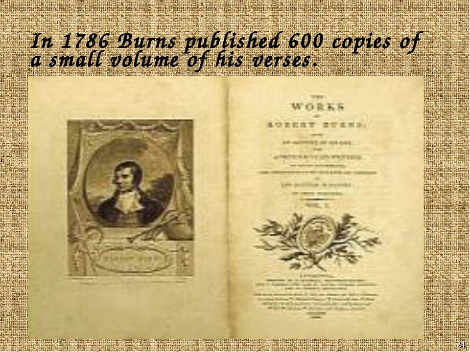 * In 1786 Burns published 600 copies of a small volume of his verses.