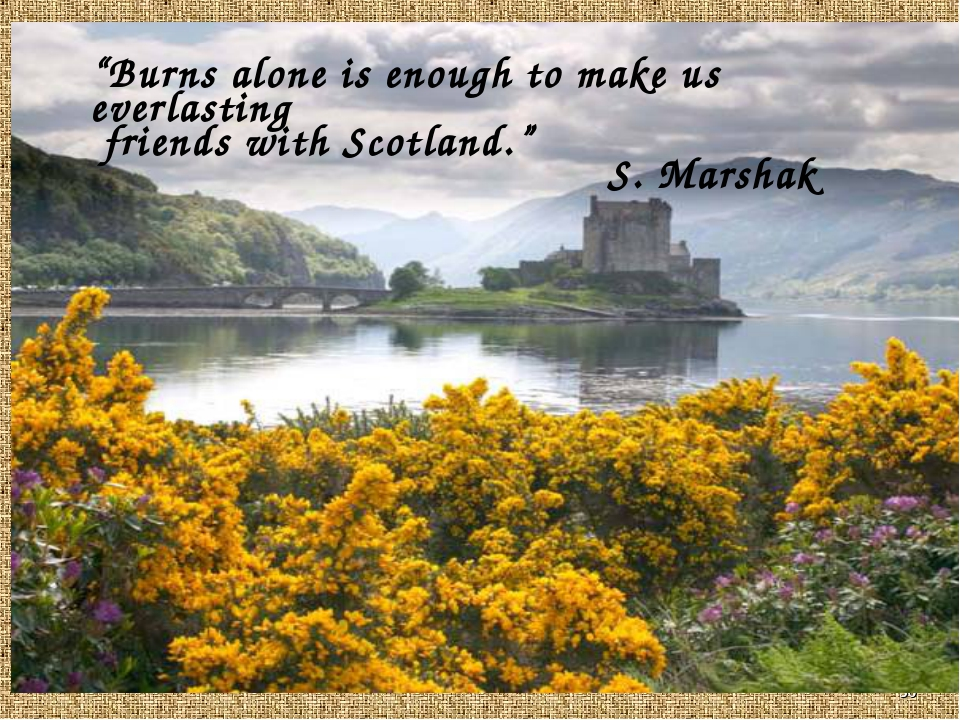 "* ""Burns alone is enough to make us everlasting friends with Scotland."" S. Ma..."