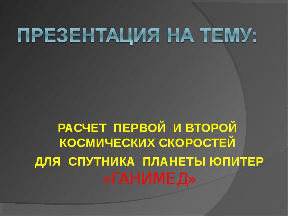 РАСЧЕТ ПЕРВОЙ И ВТОРОЙ КОСМИЧЕСКИХ СКОРОСТЕЙ ДЛЯ СПУТНИКА ПЛАНЕТЫ ЮПИТЕР «ГАН...