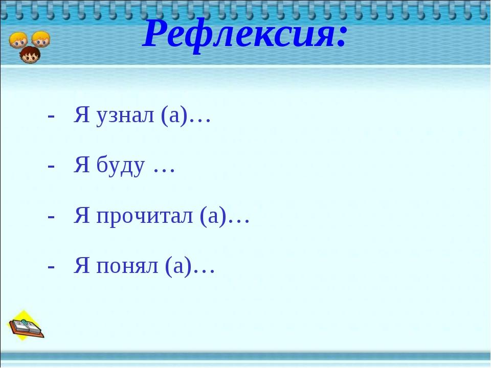 Рефлексия: - Я узнал (а)… - Я буду … - Я прочитал (а)… - Я понял (а)…
