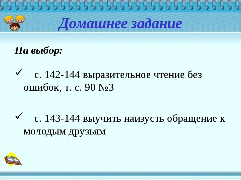 Домашнее задание На выбор: с. 142-144 выразительное чтение без ошибок, т. с....