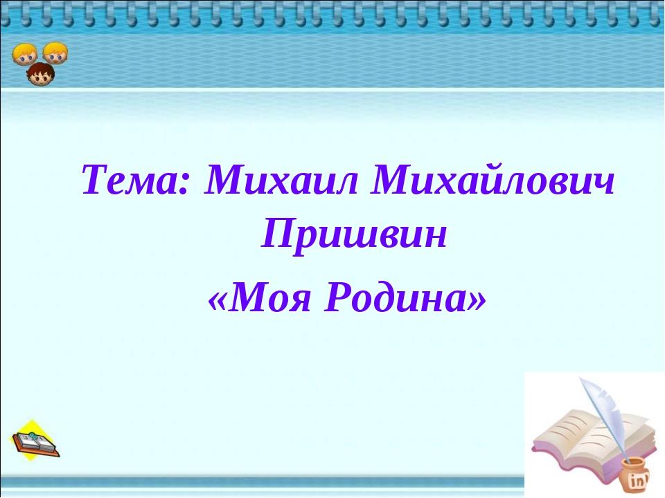 Тема: Михаил Михайлович Пришвин «Моя Родина»