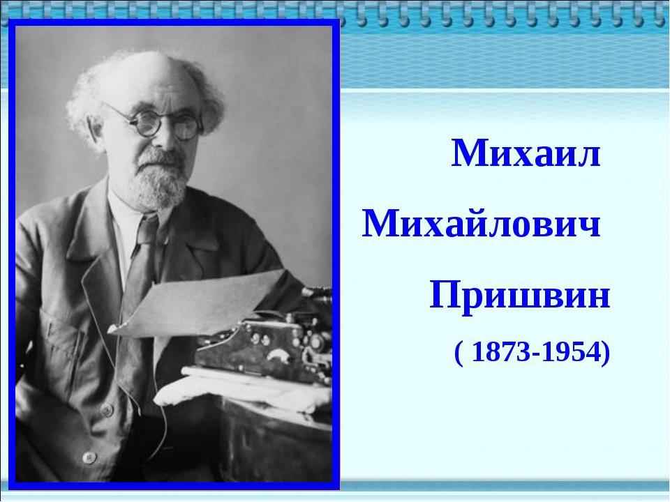 Михаил Михайлович Пришвин ( 1873-1954) ( 1873-1954) ( 1873-1954)