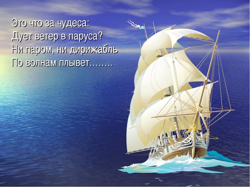 Это что за чудеса: Дует ветер в паруса? Ни паром, ни дирижабль По волнам плыв...
