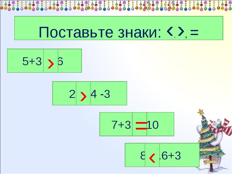 Поставьте знаки: ‹, ›, = 2….4 -3 7+3….10+ 8….6+3+ 5+3….6+ › ‹ › =