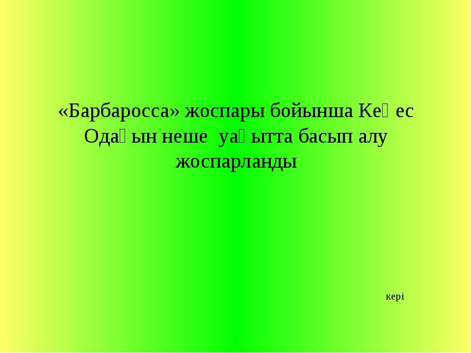 «Барбаросса» жоспары бойынша Кеңес Одағын неше уақытта басып алу жоспарланды...