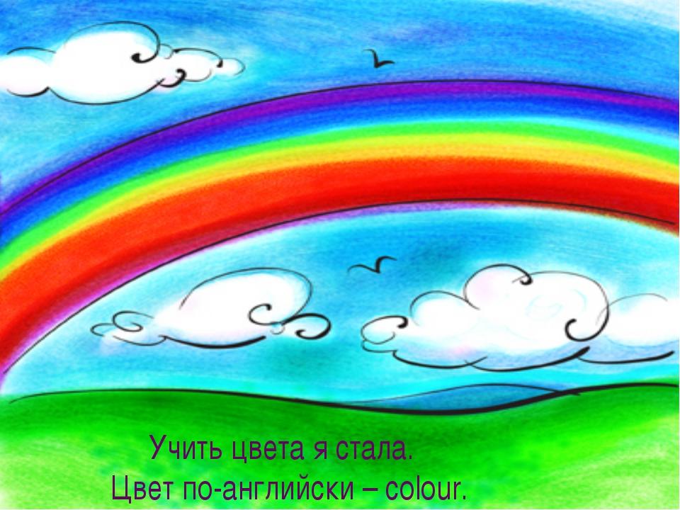 Учить цвета я стала. Цвет по-английски – colour. Учить цвета я стала. Цвет по...