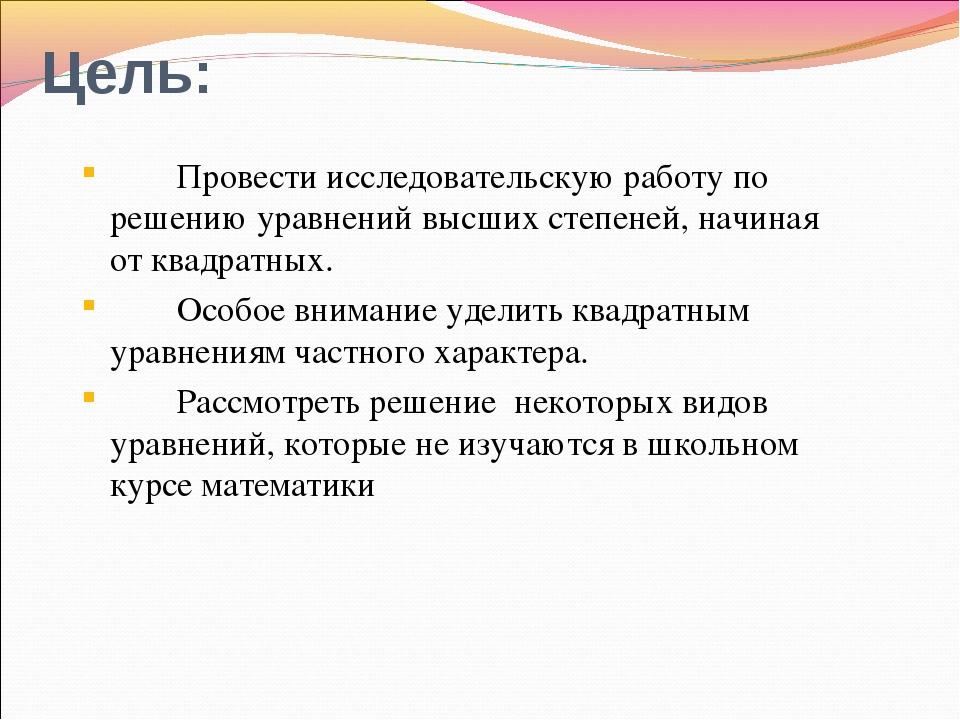 Цель: Провести исследовательскую работу по решению уравнений высших степеней...