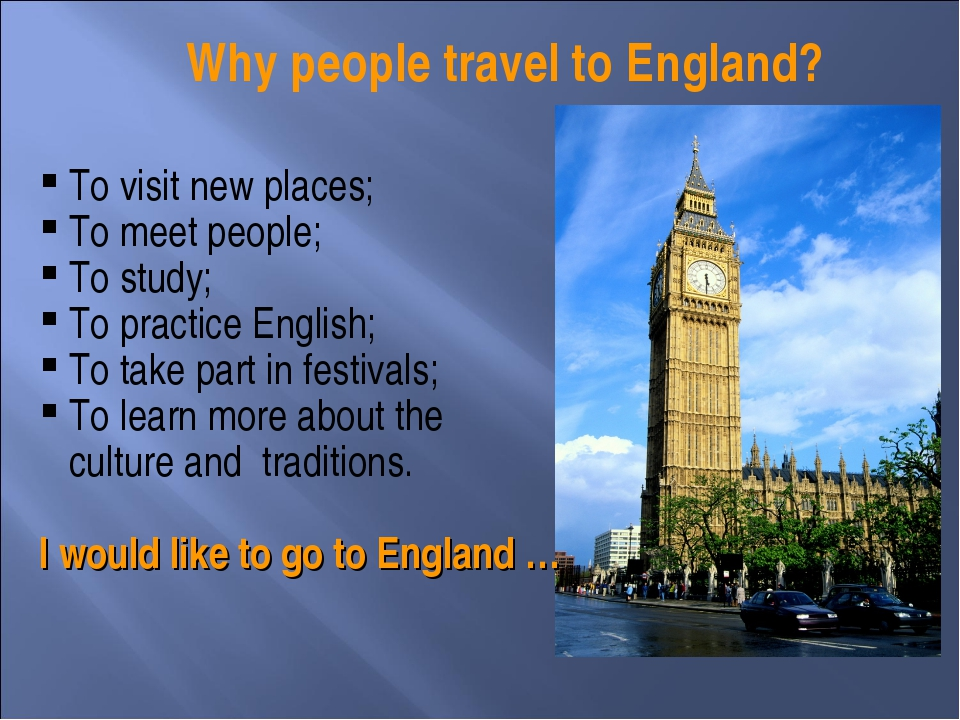 Why people travel to England? To visit new places; To meet people; To study;...