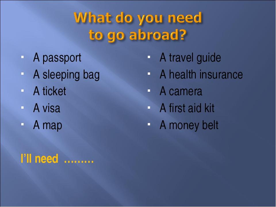 A passport A sleeping bag A ticket A visa A map I'll need ……… A travel guide...