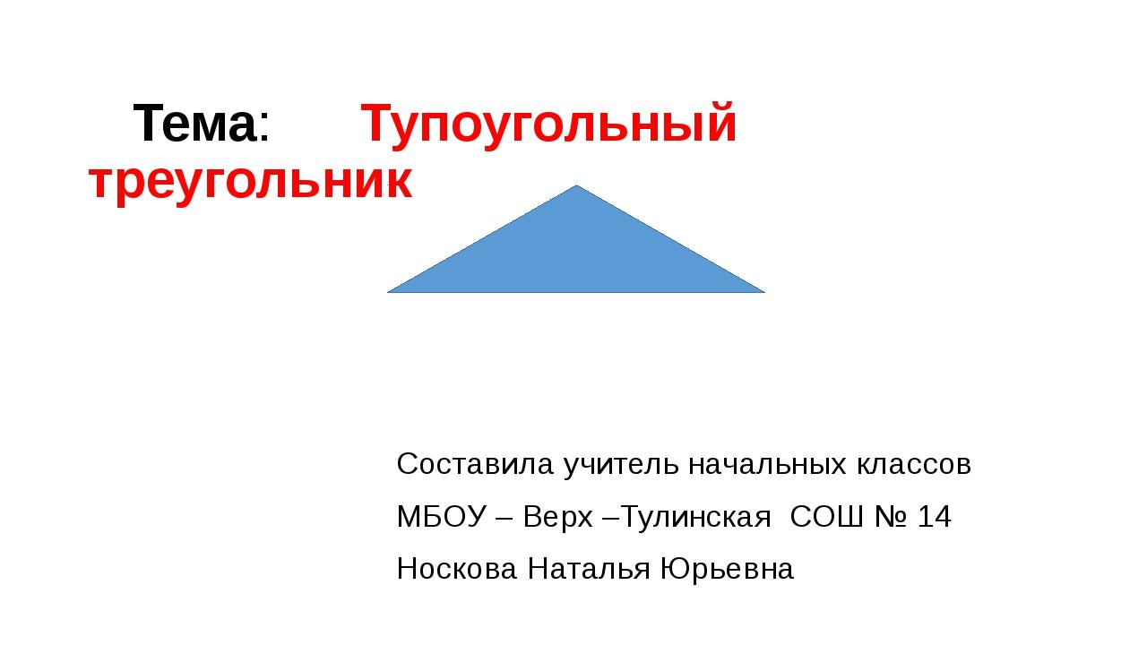 Тема: Тупоугольный треугольник Составила учитель начальных классов МБОУ – Ве...