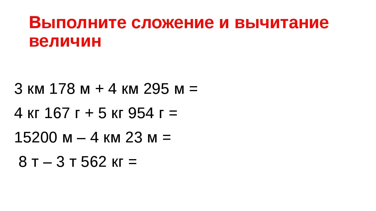 Выполните сложение и вычитание величин 3 км 178 м + 4 км 295 м = 4 кг 167 г +...