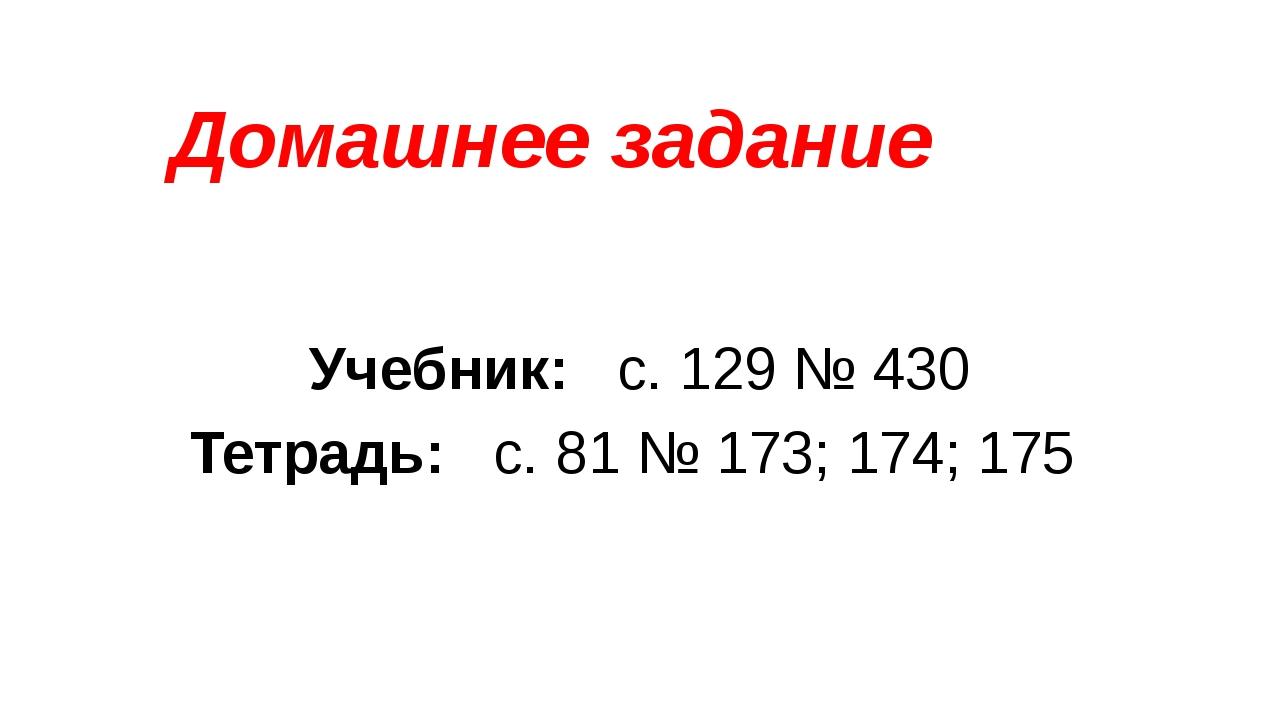 Домашнее задание Учебник: с. 129 № 430 Тетрадь: с. 81 № 173; 174; 175
