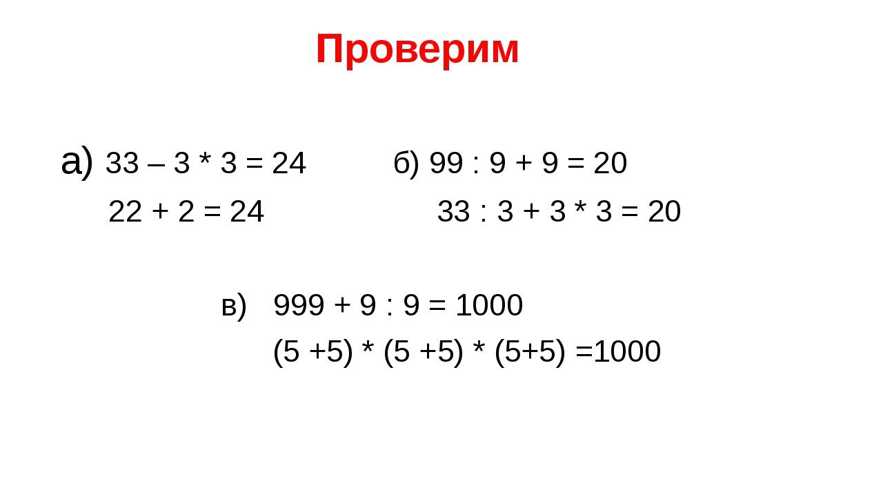 Проверим а) 33 – 3 * 3 = 24 б) 99 : 9 + 9 = 20 22 + 2 = 24 33 : 3 + 3 * 3 =...