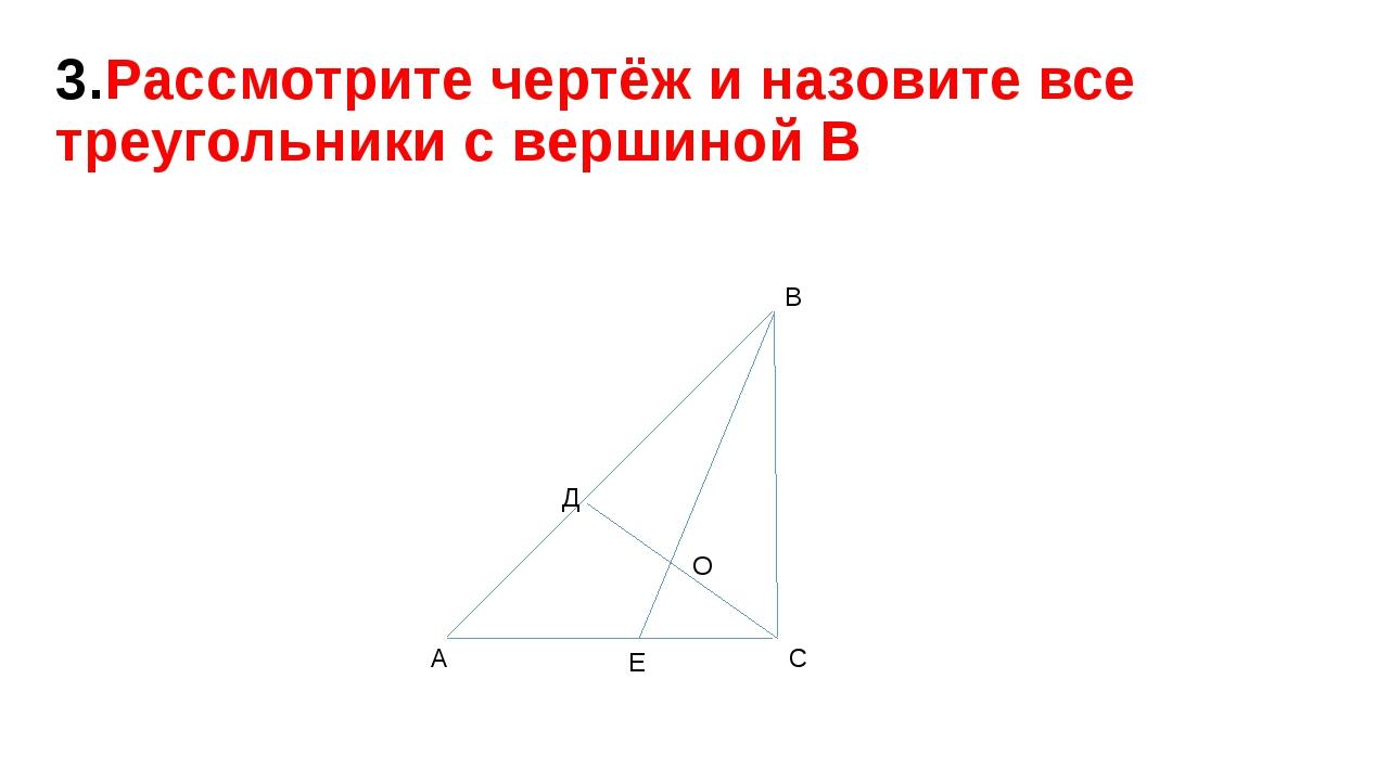 3.Рассмотрите чертёж и назовите все треугольники с вершиной В Д А В О С Е