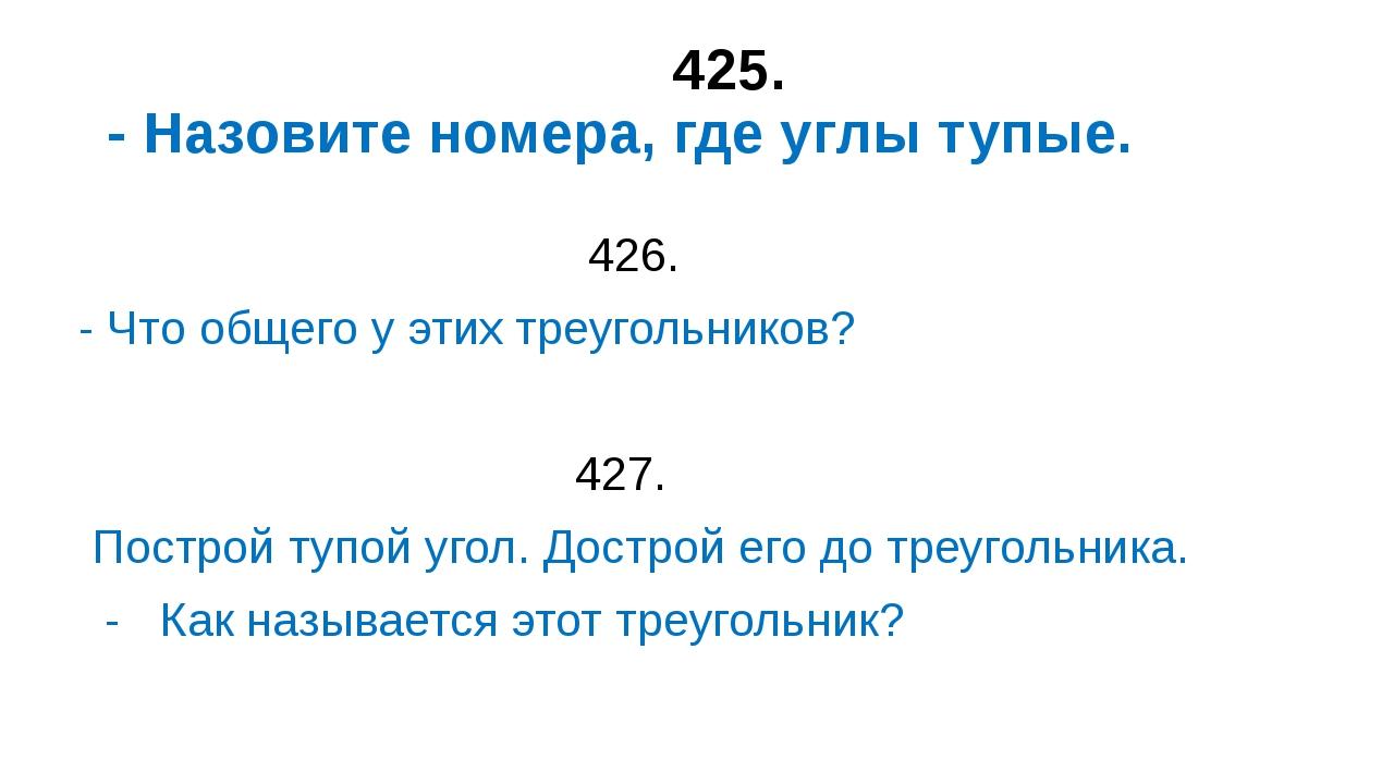 425. - Назовите номера, где углы тупые. 426. - Что общего у этих треугольник...
