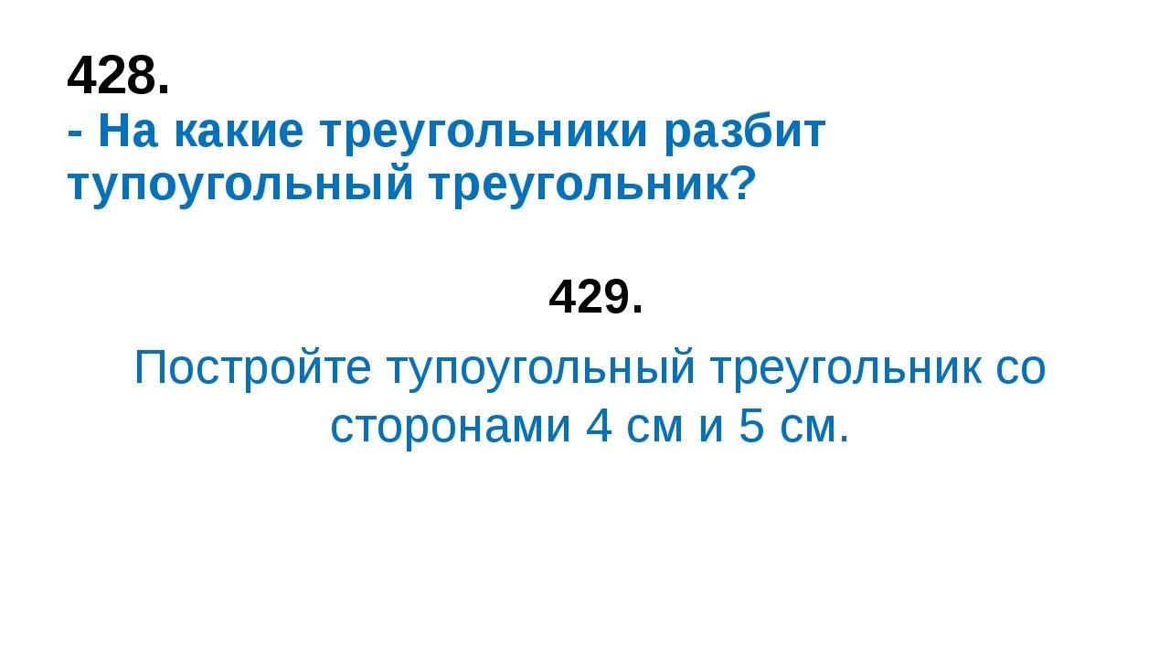 428. - На какие треугольники разбит тупоугольный треугольник? 429. Постройте...